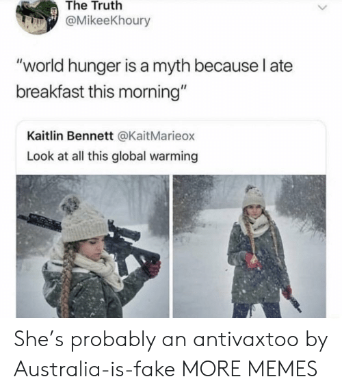 "myth: The Truth  @MikeeKhoury  ""world hunger is a myth because l ate  breakfast this morning""  Kaitlin Bennett @KaitMarieox  Look at all this global warming She's probably an antivaxtoo by Australia-is-fake MORE MEMES"