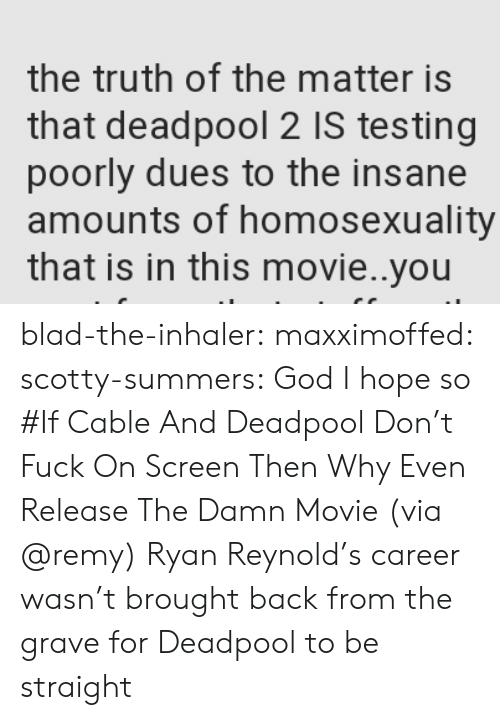 scotty: the truth of the matter is  that deadpool 2 IS testing  poorly dues to the insane  amounts of homosexuality  that is in this movie..you blad-the-inhaler: maxximoffed:  scotty-summers: God I hope so #If Cable And Deadpool Don't Fuck On Screen Then Why Even Release The Damn Movie(via @remy)   Ryan Reynold's career wasn't brought back from the grave for Deadpool to be straight