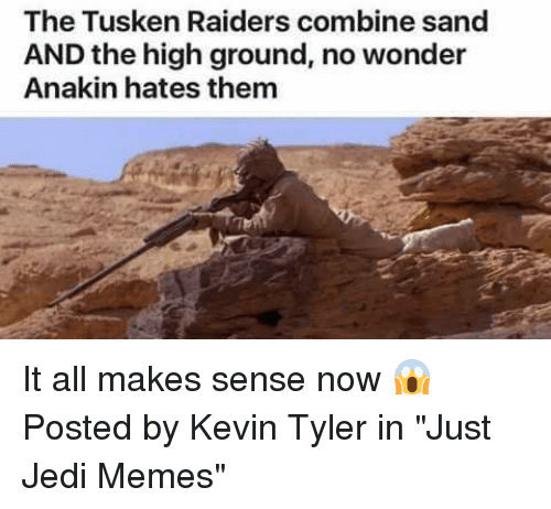 """sands: The Tusken Raiders combine sand  AND the high ground, no wonder  Anakin hates them It all makes sense now 😱  Posted by Kevin Tyler in """"Just Jedi Memes"""""""