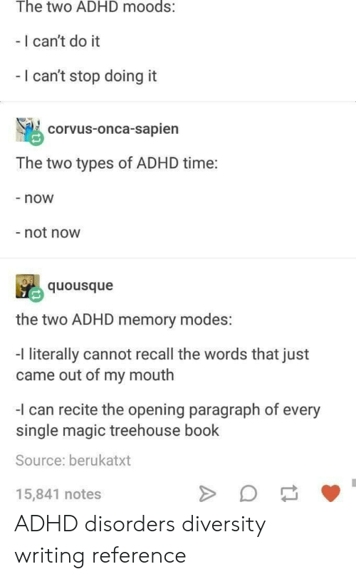 Diversity: The two ADHD moods:  - I can't do it  I can't stop doing it  corvus-onca-sapien  The two types of ADHD time:  - now  not now  quousque  the two ADHD memory modes:  -l literally cannot recall the words that just  came out of my mouth  I can recite the opening paragraph of every  single magic treehouse book  Source: berukatxt  15,841 notes ADHD disorders diversity writing reference