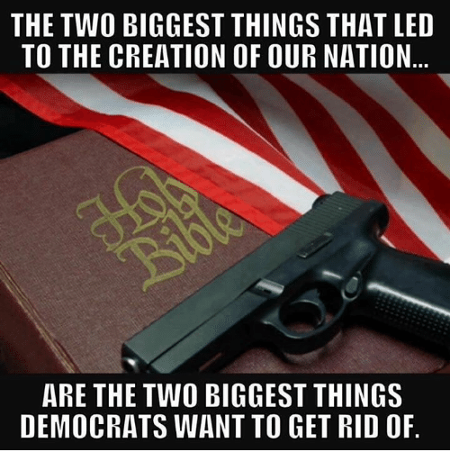 Memes, 🤖, and Led: THE TWO BIGGEST THINGS THAT LED  TO THE CREATION OF OUR NATION  ARE THE TWO BIGGEST THINGS  DEMOCRATS WANT TO GET RID OF