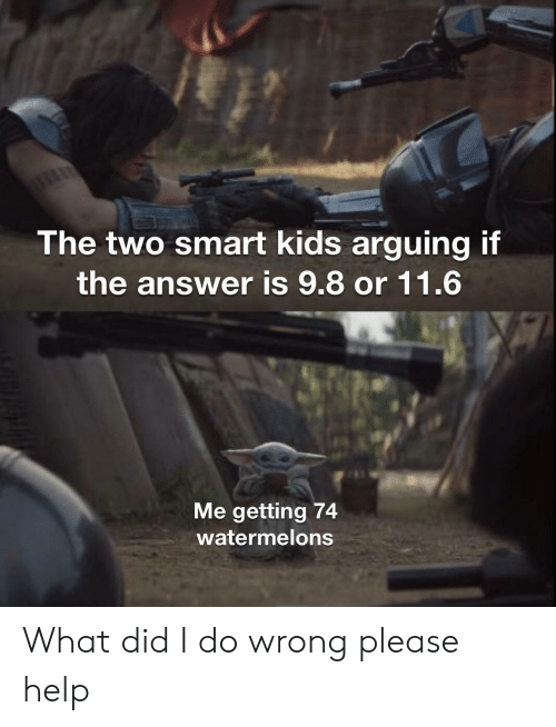 please help: The two smart kids arguing if  the answer is 9.8 or 11.6  Me getting 74  watermelons What did I do wrong please help