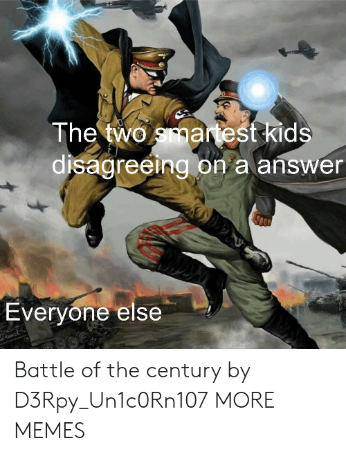 Battle Of: The two smartest kids  disagreeing on a answer  Everyone else Battle of the century by D3Rpy_Un1c0Rn107 MORE MEMES