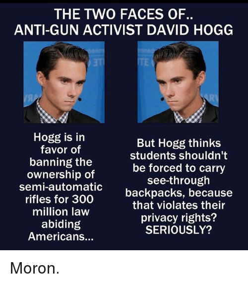 Memes, Anti, and 🤖: THE TWVO FACES OF  ANTI-GUN ACTIVIST DAVID HOGG  Hogg is itn  favor of  banning the  ownership of  semi-automatic  rifles for 300  million law  abiding  Americans...  But Hogg thinks  students shouldn't  be forced to carry  see-through  backpacks, because  that violates their  privacy rights?  SERIOUSLY? Moron.
