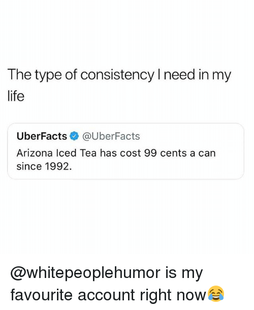 Life, Memes, and Arizona: The type of consistency l need in my  life  UberFacts @UberFacts  Arizona Iced Tea has cost 99 cents a can  since 1992. @whitepeoplehumor is my favourite account right now😂
