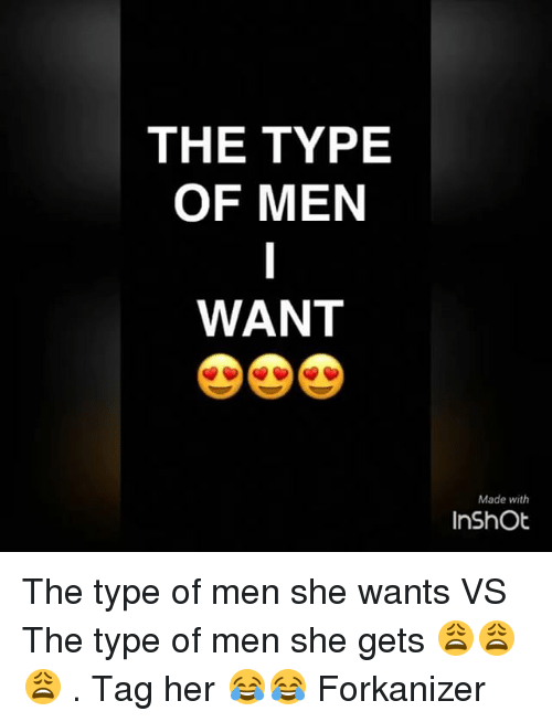 Memes, 🤖, and Her: THE TYPE  OF MEN  WANT  Made with  InShOt The type of men she wants VS The type of men she gets 😩😩😩 . Tag her 😂😂 Forkanizer