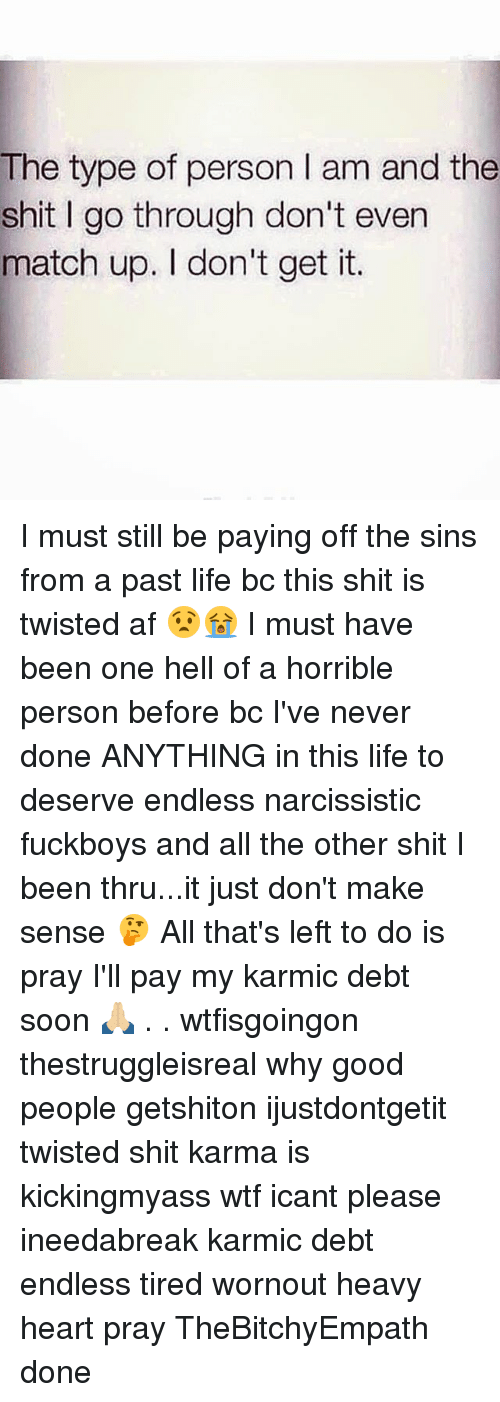 match up: The type of person I am and the  shit I go through don't even  match up. I don't get it. I must still be paying off the sins from a past life bc this shit is twisted af 😧😭 I must have been one hell of a horrible person before bc I've never done ANYTHING in this life to deserve endless narcissistic fuckboys and all the other shit I been thru...it just don't make sense 🤔 All that's left to do is pray I'll pay my karmic debt soon 🙏🏼 . . wtfisgoingon thestruggleisreal why good people getshiton ijustdontgetit twisted shit karma is kickingmyass wtf icant please ineedabreak karmic debt endless tired wornout heavy heart pray TheBitchyEmpath done