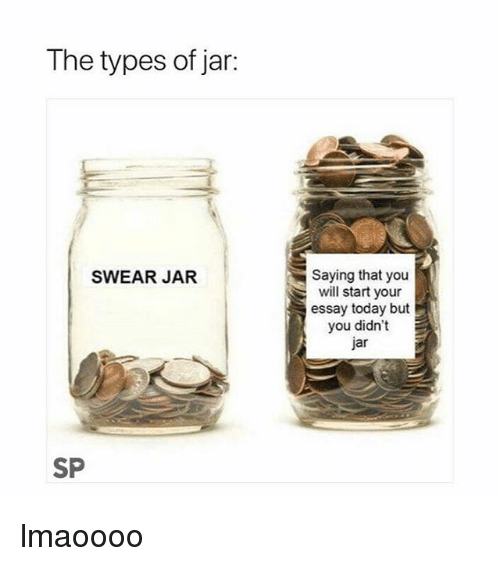 Today, Will, and You: The types of jar:  Saying that you  will start your  essay today but  you didn't  jar  SWEAR JAR  SP lmaoooo