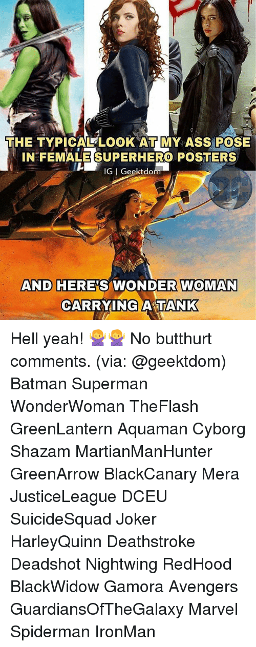 Ass, Batman, and Butthurt: THE TYPICAL LOOK AT MY ASS POSE  IN FEMALE SUPERHERO POSTERS  IG I Geektdo  AND HERE'S WONDER WOMAN  CARRYING A TANK Hell yeah! 🙅🙅 No butthurt comments. (via: @geektdom) Batman Superman WonderWoman TheFlash GreenLantern Aquaman Cyborg Shazam MartianManHunter GreenArrow BlackCanary Mera JusticeLeague DCEU SuicideSquad Joker HarleyQuinn Deathstroke Deadshot Nightwing RedHood BlackWidow Gamora Avengers GuardiansOfTheGalaxy Marvel Spiderman IronMan