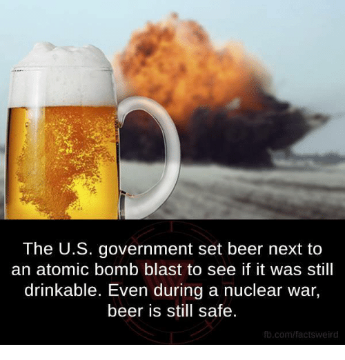 atom bomb: The U.S. government set beer next to  an atomic bomb blast to see if it was still  drinkable. Even during a nuclear war,  beer is still safe.  fb.com/factsweird