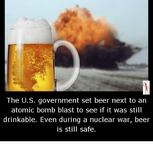 atom bomb: The U.S. government set beer next to an  atomic bomb blast to see if it was still  drinkable. Even during a nuclear war, beer  is still safe