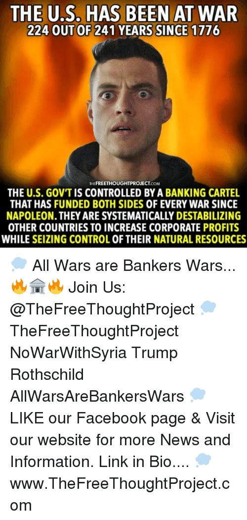Cartelling: THE U.S. HAS BEEN AT WAR  224 OUT OF 241 YEARS SINCE 1776  THE  FREETHOUGHTPROJECT  THE U.S. GOVTIS CONTROLLED BYA BANKING CARTEL  THAT HAS FUNDED BOTH SIDES 0F EVERY WAR SINCE  OTHER COUNTRIES TO INCREASE CORPORATE PROFITS  WHILE SEIZING CONTROL 0F THEIR NATURAL RESOURCES 💭 All Wars are Bankers Wars... 🔥🏦🔥 Join Us: @TheFreeThoughtProject 💭 TheFreeThoughtProject NoWarWithSyria Trump Rothschild AllWarsAreBankersWars 💭 LIKE our Facebook page & Visit our website for more News and Information. Link in Bio.... 💭 www.TheFreeThoughtProject.com