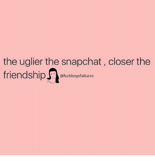 Snapchat, Girl Memes, and Closer: the uglier the snapchat, closer the  friendshipaxkcasoptilure