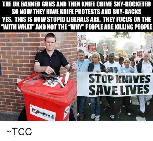 """Stupid Liberals: THE UK BANNED GUNS AND THEN KNIFE CRIME SKY-ROCKETED  SO NOW THEY HAVE KNIFE PROTESTS AND BUY-BACKS  YES. THIS IS HOW STUPID LIBERALS ARE. THEY FOCUS ON THE  """"WITH WHAT"""" AND NOT THE """"WHY"""" PEOPLE ARE KILLING PEOPLE  OCE  ING  STOP KNIVES  SAVE LIVES ~TCC"""