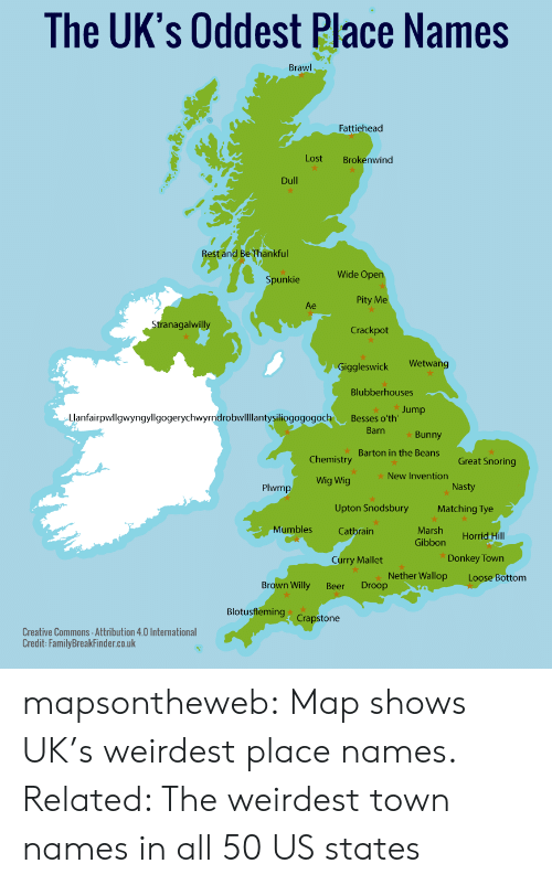 upton: The UK's Oddest Place Names  Brawl  Fattiehead  Lost  Brokenwind  Dull  Rest and Be Thankful  Wide Open  Spunkie  Pity Me  Ae  Stranagalwilly  Crackpot  Wetwang  Giggleswick  Blubberhouses  Jump  Llanfairpwllgwyngyllgogerychwyrndrobwllllantysiliogogogoch  Besses o'th'  Barn  Bunny  Barton in the Beans  Chemistry  Great Snoring  New Invention  Wig Wig  Nasty  Plwmp  Upton Snodsbury  Matching Tye  Mumbles  Marsh  Catbrain  Horrid Hill  Gibbon  Donkey Town  Curry Mallet  Nether Wallop  Droop  Loose Bottom  Brown Willy  Beer  Blotusfleming  Crapstone  Creative Commons -Attribution 4.0 International  Credit: Family BreakFinder.co.uk mapsontheweb:  Map shows UK's weirdest place names. Related:  The weirdest town names in all 50 US states