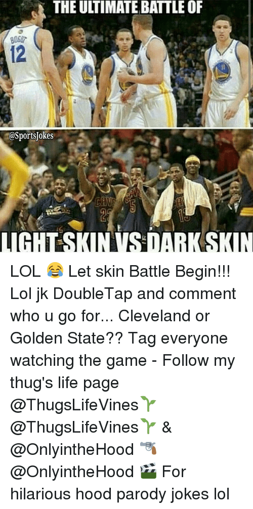 Life, Lol, and Sports: THE ULTIMATE BATTLE OF  SOSportsJokes  LIGHTS IN VS DARK SKIN LOL 😂 Let skin Battle Begin!!! Lol jk DoubleTap and comment who u go for... Cleveland or Golden State?? Tag everyone watching the game - Follow my thug's life page @ThugsLifeVines🌱 @ThugsLifeVines🌱 & @OnlyintheHood 🔫 @OnlyintheHood 🎬 For hilarious hood parody jokes lol