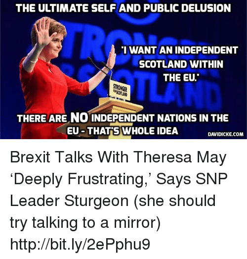 "Memes, Http, and Mirror: THE ULTIMATE SELFAND PUBLIC DELUSION  I WANT AN INDEPENDENT  SCOTLAND WITHIN  THE EU.""  STRONGER  THERE ARE NO INDEPENDENT NATIONS IN THE  EU THAT S WHOLE IDEA  DAVIDICKE.COM Brexit Talks With Theresa May 'Deeply Frustrating,' Says SNP Leader Sturgeon (she should try talking to a mirror) http://bit.ly/2ePphu9"