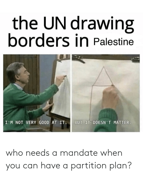 mandate: the UN drawing  borders in Palestine  BUT IT DOESN'T MATTER.  I'M NOT VERY GOOD AT IT. who needs a mandate when you can have a partition plan?