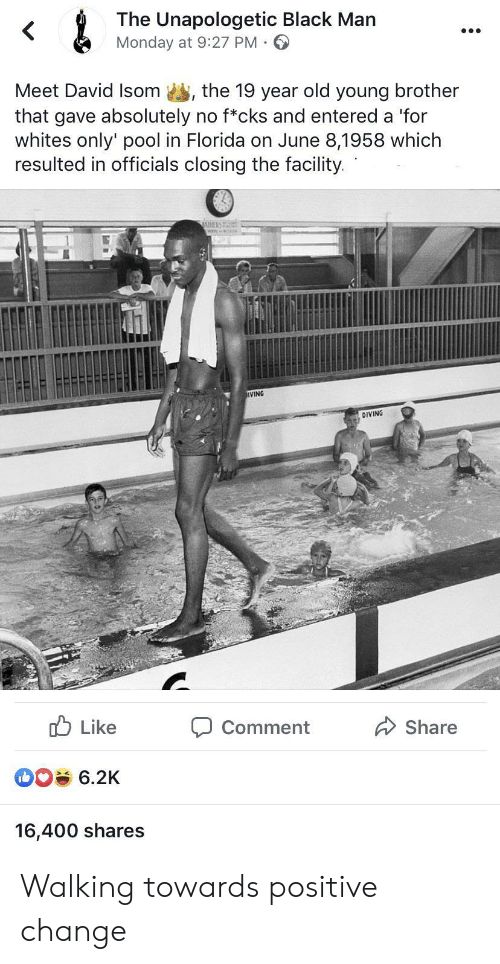Diving: &  The Unapologetic Black Man  Monday at 9:27 PM  Meet David Isom  the 19 year old young brother  that gave absolutely no f*cks and entered a 'for  whites only' pool in Florida on June 8,1958 which  resulted in officials closing the facility.  IVING  DIVING  Like  Share  Comment  6.2K  16,400 shares Walking towards positive change