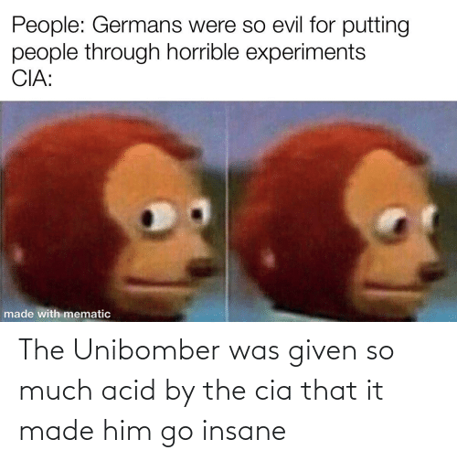 Was Given: The Unibomber was given so much acid by the cia that it made him go insane