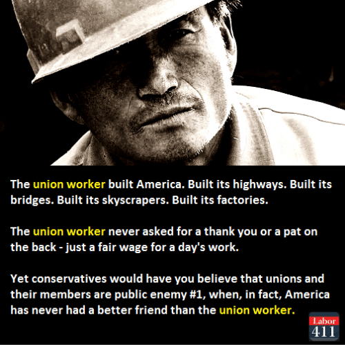 public enemy: The union worker built America. Built its highways. Built its  bridges. Built its skyscrapers. Built its factories.  The union worker never asked for a thank you or a pat on  the back just a fair wage for a day's work.  Yet conservatives would have you believe that unions and  their members are public enemy #1, when, in fact, America  has never had a better friend than the union worker.  Labor  411