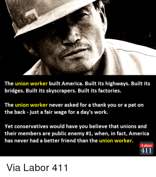 public enemy: The union worker built America. Built its highways. Built its  bridges. Built its skyscrapers. Built its factories.  The union worker never asked for a thank you or a pat on  the back just a fair wage for a day's work.  Yet conservatives would have you believe that unions and  their members are public enemy #1, when, in fact, America  has never had a better friend than the union worker.  abor  411 Via Labor 411