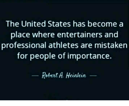 Memes, United, and Mistaken: The United States has become a  place where entertainers and  professional athletes are mistaken  for people of importance.  Robert A. Heinlein