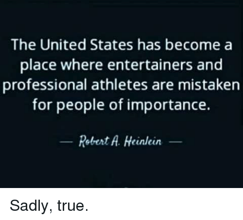 Memes, True, and United: The United States has become a  place where entertainers and  professional athletes are mistaken  for people of importance.  Robert A. Heinlein- Sadly, true.