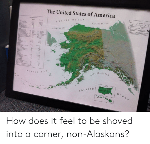 how does it feel: The United States of America  ARCTIC OCEAN  BERIN G  OF ALASA  CIFIC How does it feel to be shoved into a corner, non-Alaskans?