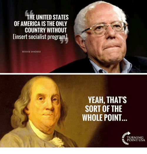 America, Bernie Sanders, and Memes: THE UNITED STATES  OF AMERICA IS THE ONLY  COUNTRY WITHOUT  [insert socialist programl  BERNIE SANDERS  YEAH, THAT'S  SORT OF THE  WHOLE POINT  TURNING  POINT USA