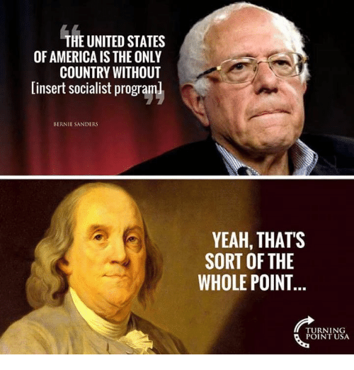 America, Bernie Sanders, and Memes: THE UNITED STATES  OF AMERICA IS THE ONLY  COUNTRY WITHOUT  [insert socialist programl  BERNIE SANDERS  YEAH, THATS  SORT OF THE  WHOLE POINT  TURNING  POINT USA