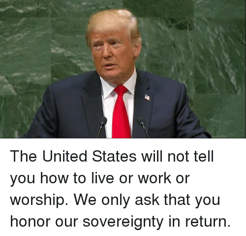 Work, How To, and Live: The United States will not tell you how to live or work or worship.  We only ask that you honor our sovereignty in return.