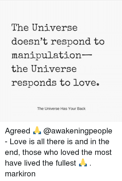 Love, Memes, and Back: The Universe  doesn't respond to  manipulation-  the Universe  responds to love.  The Universe Has Your Back Agreed 🙏 @awakeningpeople - Love is all there is and in the end, those who loved the most have lived the fullest 🙏 . markiron