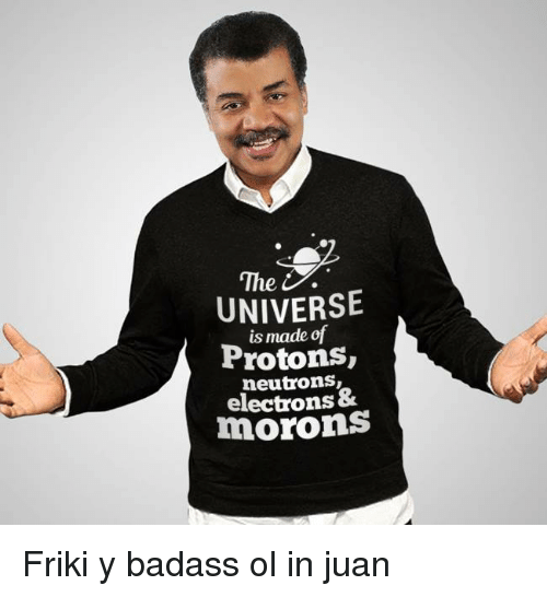 neutrons: The  UNIVERSE  is made of  Protons,  neutrons,  electrons&  morons <p>Friki y badass ol in juan</p>