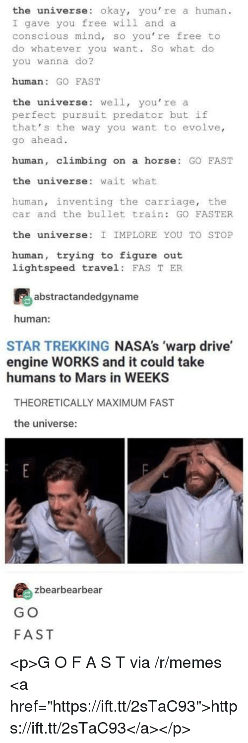 "Climbing, Memes, and Drive: the universe: okay, you' re a human  I gave you free will and a  conscious mind, so you're free to  do whatever you want. So what do  you wanna do?  human: GO FAST  the universe: well, you're a  perfect pursuit predator but if  that' s the way you want to evolve,  go ahead.  human, climbing on a horse GO FAST  the universe: wait what  human, inventing the carriage, the  car and the bullet train: GO FASTER  the universe: I IMPLORE YOU TO STOP  human, trying to figure out  lightspeed travel FAS T ER  abstractandedgyname  human:  STAR TREKKING NASA's 'warp drive  engine WORKS and it could take  humans to Mars in WEEKS  THEORETICALLY MAXIMUM FAST  the universe:  島zbearbearbea  G O  FAST <p>G O F A S T via /r/memes <a href=""https://ift.tt/2sTaC93"">https://ift.tt/2sTaC93</a></p>"