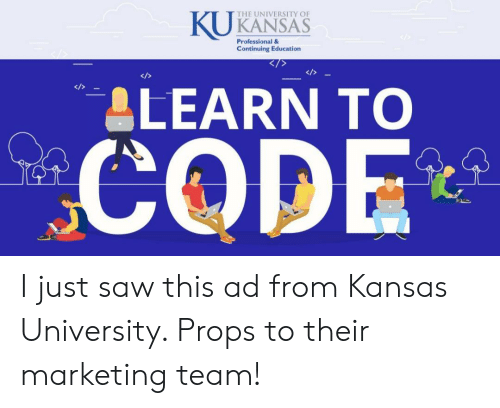 Kansas University Memes: THE UNIVERSITY OF  KANSAS  Professional &  Continuing Education  ALEARN TO  CODE I just saw this ad from Kansas University. Props to their marketing team!