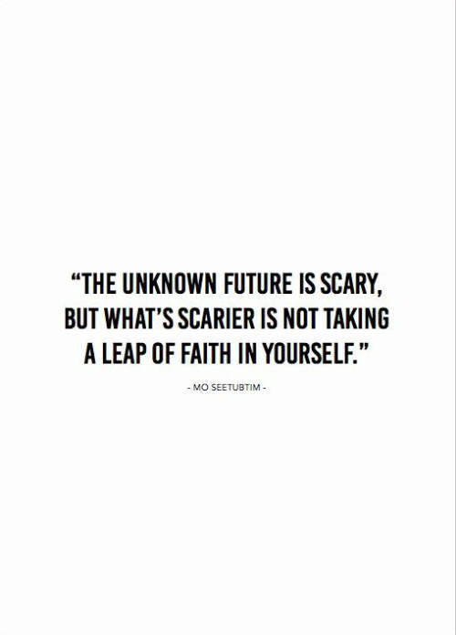 """leap of faith: """"THE UNKNOWN FUTURE IS SCARY,  BUT WHAT'S SCARIER IS NOT TAKING  A LEAP OF FAITH IN YOURSELF.""""  - MO SEETUBTIM"""