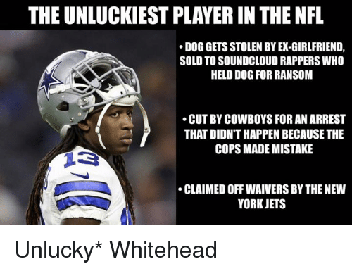New York Jets: THE UNLUCKIEST PLAYER IN THE NFL  DOG GETS STOLEN BY EX-GIRLFRIEND,  SOLD TO SOUNDCLOUD RAPPERS WHO  HELD DOG FOR RANSOM  CUT BY COWBOYS FOR AN ARREST  THAT DIDN'T HAPPEN BECAUSE THE  COPS MADE MISTAKE  CLAIMED OFF WAIVERS BY THE NEW  YORK JETS Unlucky* Whitehead