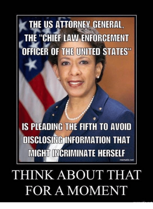 "attorney general: THE US ATTORNEY GENERAL,  THE ""CHIEF LAW ENFORCEMENT  OFFICER OF THE UNITED STATES""  IS PLEADING THE FIFTH TO AVOID  DISCLOSINGİNFORMATION THAT  MIGHT INCRIMINATE HERSELF  THINK ABOUT THAT  FOR A MOMENT"