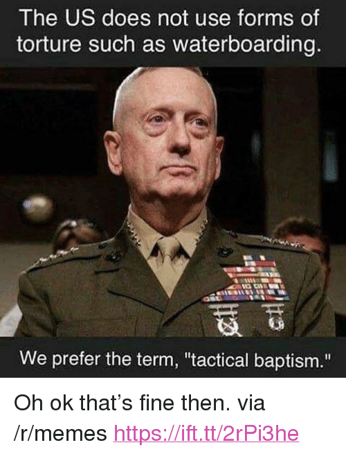 """Memes, Via, and Torture: The US does not use forms of  torture such as waterboarding  We prefer the term, """"tactical baptism."""" <p>Oh ok that's fine then. via /r/memes <a href=""""https://ift.tt/2rPi3he"""">https://ift.tt/2rPi3he</a></p>"""