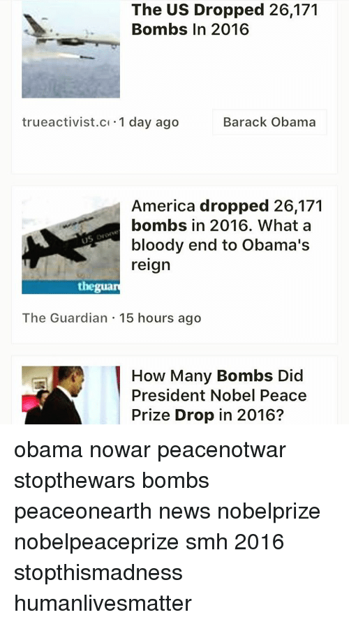 Memes, Barack Obama, and Guardian: The US Dropped 26,171  Bombs In 2016  Barack Obama  true activist.c 1 day ago  America dropped 26,171  bombs in 2016. What a  bloody end to Obama's  reign  thegua  The Guardian 15 hours ago  How Many Bombs Did  President Nobel Peace  Prize Drop in 2016? obama nowar peacenotwar stopthewars bombs peaceonearth news nobelprize nobelpeaceprize smh 2016 stopthismadness humanlivesmatter