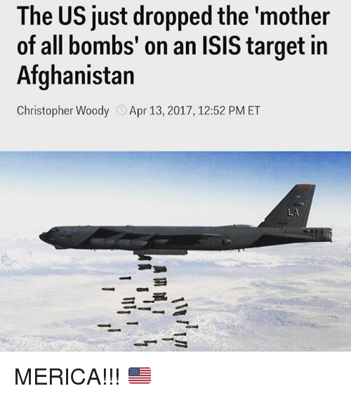 """Isis, Memes, and Target: The US just dropped the """"mother  of all bombs' on an ISIS target in  Afghanistan  Christopher Woody  Apr 13, 2017, 12:52 PM ET MERICA!!! 🇺🇸"""