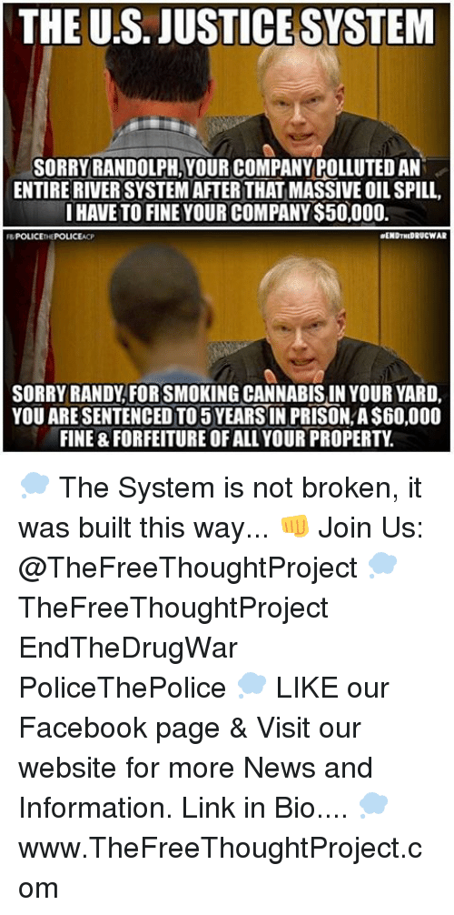 oil spill: THE US. JUSTICESYSTEM  SORRY RANDOLPH, YOUR COMPANY POLLUTEDAN  ENTIRE RIVERSYSTEM AFTERTHAT MASSIVE OIL SPILL  I HAVE TO FINE YOUR COMPANY S50,000.  aENDTHEDRUCWAR  SORRY RANDY FORSMOKINGCANNABISIN YOUR YARD,  YOU ARESENTENCEDTO 5 YEARS IN PRISON A$60,000  FINE 8 FORFEITURE OF ALLYOUR PROPERTY 💭 The System is not broken, it was built this way... 👊 Join Us: @TheFreeThoughtProject 💭 TheFreeThoughtProject EndTheDrugWar PoliceThePolice 💭 LIKE our Facebook page & Visit our website for more News and Information. Link in Bio.... 💭 www.TheFreeThoughtProject.com