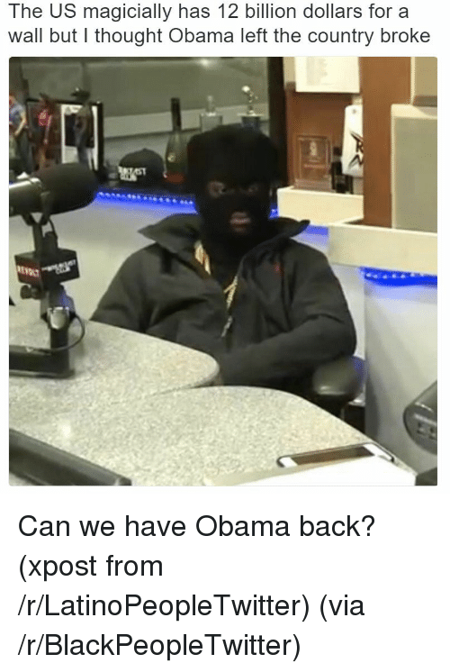 LatinoPeopleTwitter: The US magicially has 12 billion dollars for a  wall but l thought Obama left the country broke <p>Can we have Obama back? (xpost from /r/LatinoPeopleTwitter) (via /r/BlackPeopleTwitter)</p>