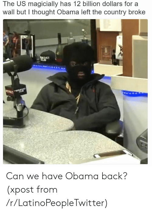 LatinoPeopleTwitter: The US magicially has 12 billion dollars for a  wall but l thought Obama left the country broke Can we have Obama back? (xpost from /r/LatinoPeopleTwitter)