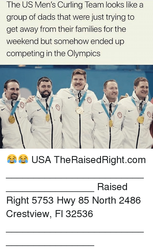 Memes, The Weekend, and Olympics: The US Men's Curling Team looks like a  group of dads that were just trying to  get away from their families for the  weekend but somehow ended up  competing in the Olympics 😂😂 USA TheRaisedRight.com _________________________________________ Raised Right 5753 Hwy 85 North 2486 Crestview, Fl 32536 _________________________________________