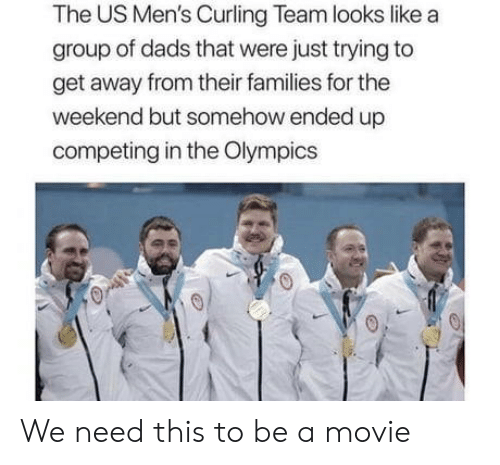 curling: The US Men's Curling Team looks like a  group of dads that were just trying to  get away from their families for the  weekend but somehow ended up  competing in the Olympics We need this to be a movie