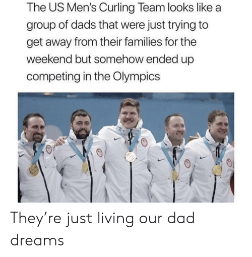 curling: The US Men's Curling Team looks like a  group of dads that were just trying to  get away from their families for the  weekend but somehow ended up  competing in the Olympics They're just living our dad dreams