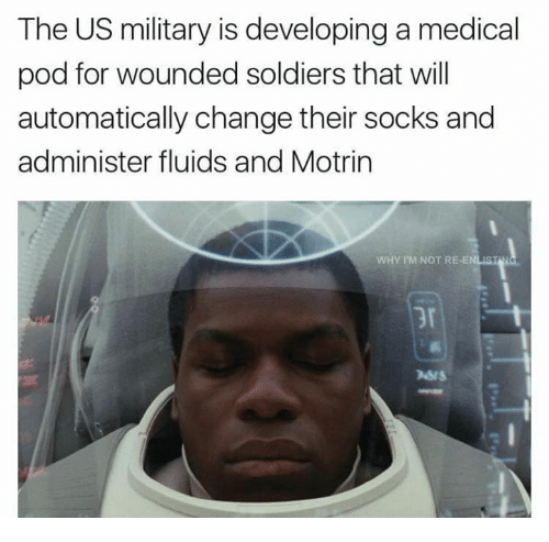 Memes, Soldiers, and Military: The US military is developing a medical  pod for wounded soldiers that will  automatically change their socks and  administer fluids and Motrin  WHY I'M NOT RE-EN