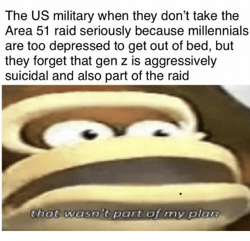 Bed But: The US military when they don't take the  Area 51 raid seriously because millennials  are too depressed to get out of bed, but  they forget that gen z is aggressively  suicidal and also part of the raid  that wasn t part of my plan